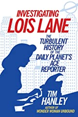 Investigating Lois Lane: The Turbulent History of the Daily Planet's Ace Reporter Kindle Edition