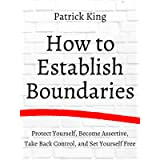 How to Establish Boundaries: Protect Yourself, Become Assertive, Take Back Control, and Set Yourself Free (Be Confident and F
