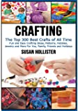 Crafting: The Top 300 Best Crafts: Fun and Easy Crafting Ideas, Patterns, Hobbies, Jewelry and More For You, Family, Friends and Holidays (Have Fun Crafting Patterns Jewelry Crochet Scrapbooking Sewing Decorating Woodworking Painting Guide)