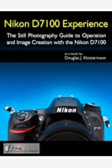 Nikon D7100 Experience - The Still Photography Guide to Operation and Image Creation with the Nikon D7100 Kindle Edition