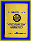 A Diplomat in Japan / The inner history of the critical years in the evolution of Japan when the ports were opened and the monarchy restored, by Ernest Mason Satow (English Edition)