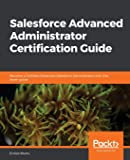 Salesforce Advanced Administrator Certification Guide: Become a Certified Advanced Salesforce Administrator with this exam guide