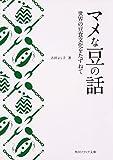 マメな豆の話 世界の豆食文化をたずねて (角川ソフィア文庫)