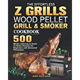 The Effortless Z GRILLS Wood Pellet Grill & Smoker Cookbook: 500 Mouth-watering & Quick-To-Make Recipes for Beginners and Adv