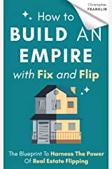 How to Build an Empire with Fix and Flip: The Blueprint To Harness The Power Of Real Estate Flipping Kindle Edition