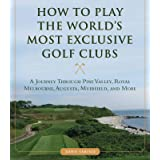 How to Play the World's Most Exclusive Golf Clubs: A Journey through Pine Valley, Royal Melbourne, Augusta, Muirfield, and Mo