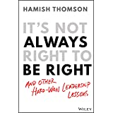 It's Not Always Right To Be Right: And Other Hard Won Leadership Lessons