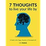 7 Thoughts to Live Your Life By: A Guide to the Happy, Peaceful, & Meaningful Life (Master Your Mind, Revolutionize Your Life