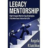 LEGACY MENTORSHIP: High Impact Mentoring Strategies That Mentees Value For Life