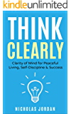 Think Clearly: Clarity of Mind for Peaceful Living, Self-Discipline & Success (English Edition)