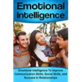 Emotional Intelligence: Emotional Intelligence To Improve Communication Skills, Social Skills, and Success In Relationships: