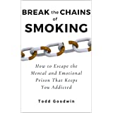 Break the Chains of Smoking: How to Escape the Mental and Emotional Prison That Keeps You Addicted