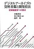 デジタルアーカイブの資料基盤と開発技法―記録遺産学への視点―