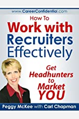 How to Work With Recruiters Effectively: Get Headhunters to Market You Kindle Edition