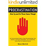 Procrastination: Shut Up and Do Those Damn Things! An Ass-Kicking Guide to Stop Procrastinating, Cure Laziness, and Destroy B