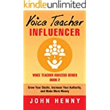 Voice Teacher Influencer: Grow Your Studio, Increase Your Authority, and Make More Money (Voice Teacher Success Book 2) (Engl