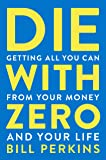Die with Zero: Getting All You Can from Your Money and Your…