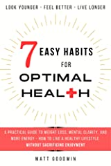 7 Easy Habits for Optimal Health: A Practical Guide to Weight Loss, Mental Clarity, and More Energy - How to Live a Healthy Lifestyle Without Sacrificing Enjoyment Kindle Edition