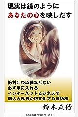 現実は鏡のようにあなたの心を映しだす: 絶対叶わぬ夢などない 必ず手に入れる インターネットビジネスで 個人の思考が現実化する成功法 鈴木正行 Smile Project Kindle版