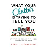 What Your Clutter Is Trying to Tell You: Uncover the Message in the Mess and Reclaim Your Life