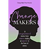 Change Makers : 25 Transformational Stories From Women Making An Impact In The Lives Of Others