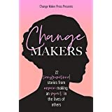 Change Makers : 22 Transformational Stories From Women Making An Impact In The Lives Of Others (IWD Edition)