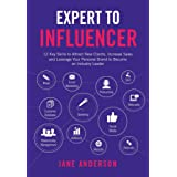 Expert to Influencer: 12 Key Skills to Attract New Clients, Increase Sales and Leverage Your Personal Brand to Become an Indu