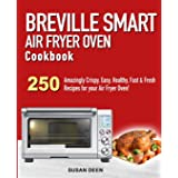 Breville Smart Air Fryer Oven Cookbook: 250 Amazingly Crispy, Easy, Healthy, Fast & Fresh Recipes for your Breville Air Fryer