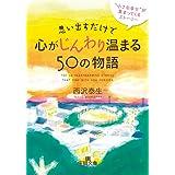 """思い出すだけで心がじんわり温まる50の物語: """"小さな幸せ""""が集まってくるストーリー (王様文庫)"""