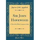 Sir John Hawkwood: A Tale of the White Company in Italy (Classic Reprint)