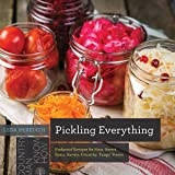 Pickling Everything: Foolproof Recipes for Sour, Sweet, Spicy, Savory, Crunchy, Tangy Treats: 0