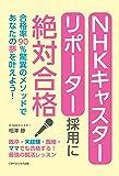 NHKキャスター・リポーター採用に絶対合格 合格率90%驚異のメソッドであなたの夢を叶えよう!