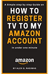 How to Register TV to my Amazon Account: A Simple Step by Step Guide on How to Register my TV to my Amazon Account in less than one minute (Amazon Mastery Book 5) Kindle Edition