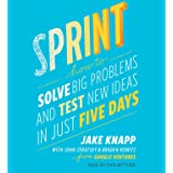Sprint: How to Solve Big Problems and Test New Ideas in Just 5 Days: How to Solve Big Problems and Test New Ideas in Just Fiv