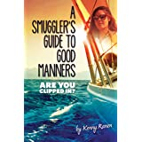 A Smuggler's Guide to Good Manners: A True Story Of Terrifying Seas, Double-Dealing, And Love Across Three Oceans (The Smuggl