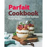 Parfait Cookbook: A Dessert Cookbook with Delicious Parfait Recipes