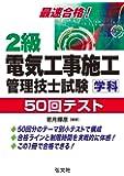 最速合格!2級電気工事施工管理技士試験学科50回テスト (国家・資格シリーズ 251)