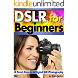 DSLR For Beginners: A Crash Course in Digital SLR Photography ~ How to Take Better Photos by Understanding Digital Photograph