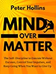 Mind Over Matter: The Self-Discipline to Execute Without Excuses, Control Your Impulses, and Keep Going When You Want to...