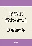 子どもに教わったこと (角川文庫)