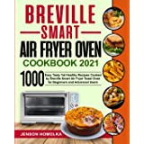Breville Smart Air Fryer Oven Cookbook 2021: 1000 Easy Tasty Yet Healthy Recipes Cooked by Breville Smart Air Fryer Toast Ove