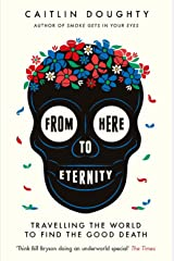 From Here to Eternity: Travelling the World to Find the Good Death Kindle Edition