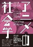 アニメの社会学―アニメファンとアニメ制作者たちの文化産業論