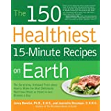 The 150 Healthiest 15-Minute Recipes on Earth: The Surprising, Unbiased Truth about How to Make the Most Deliciously Nutritio
