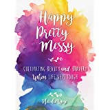 Happy Pretty Messy: Cultivating Beauty and Bravery When Life Gets Tough