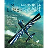 Loop, Roll, and Keep Control: A Step-By-Step Aerobatic, Spin, and Upset Manual