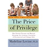The Price Of Privilege: How Parental Pressure and Material Advantage Are Creating a Generation of Disconnected and Unhappy Ki
