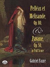 Faur?: Pelleas Et Melisande, Op. 80, and Pavane, Op. 50, in Full Score