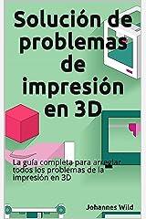 Solución de problemas de impresión en 3D: La guía completa para arreglar todos los problemas de la impresión en 3D (Spanish Edition) Kindle Edition