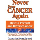 Never Fear Cancer Again: How to Prevent and Reverse Cancer (Never Be)